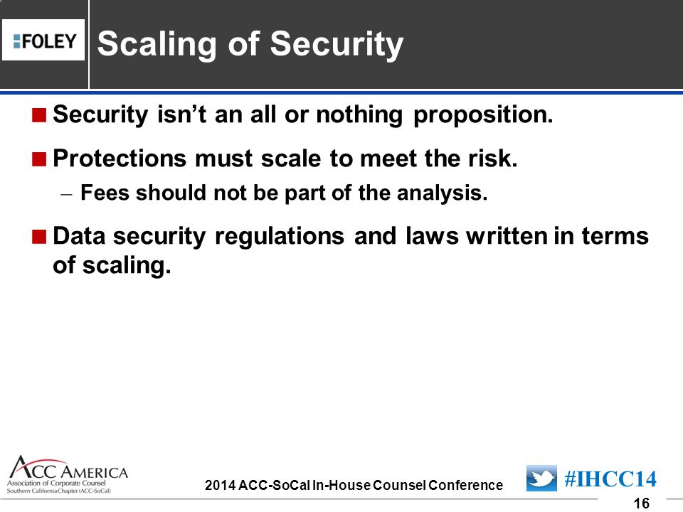 090701_16 16 #IHCC14 2014 ACC-SoCal In-House Counsel Conference  Security isn't an all or nothing proposition.  Protections must scale to meet the r