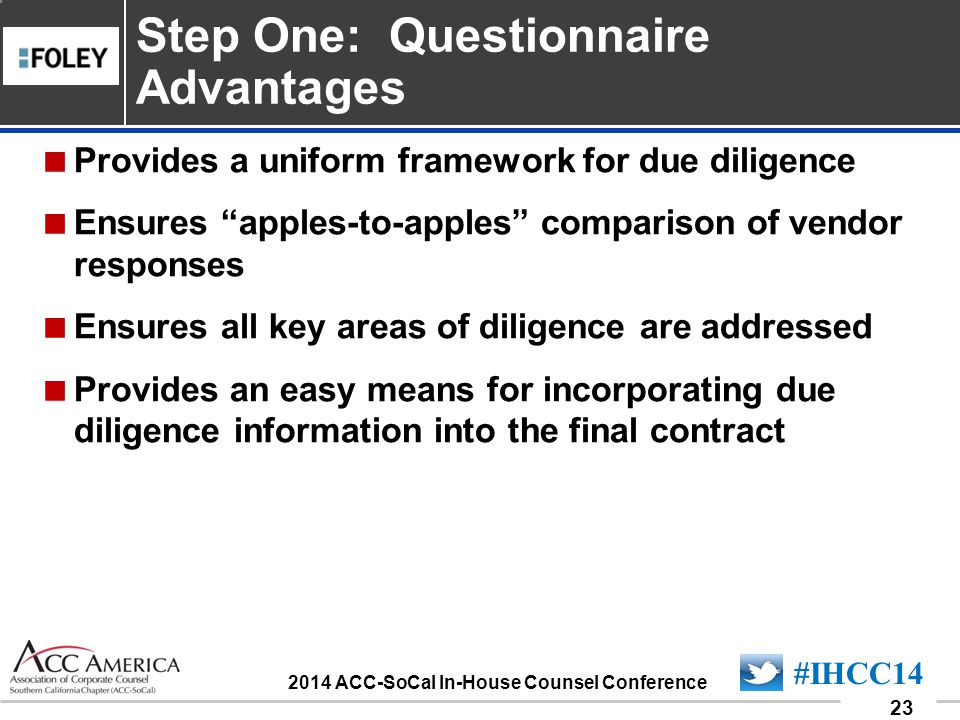 090701_23 23 #IHCC14 2014 ACC-SoCal In-House Counsel Conference  Provides a uniform framework for due diligence  Ensures apples-to-apples comparison of vendor responses  Ensures all key areas of diligence are addressed  Provides an easy means for incorporating due diligence information into the final contract Step One: Questionnaire Advantages