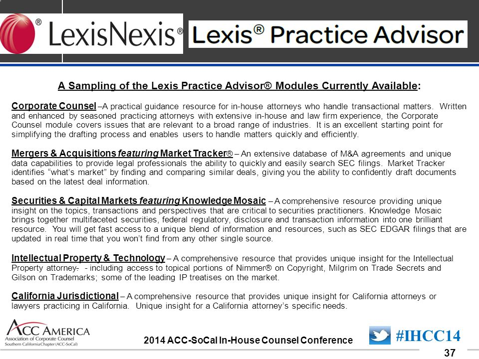 090701_37 37 #IHCC14 2014 ACC-SoCal In-House Counsel Conference A Sampling of the Lexis Practice Advisor® Modules Currently Available: Corporate Counsel –A practical guidance resource for in-house attorneys who handle transactional matters.
