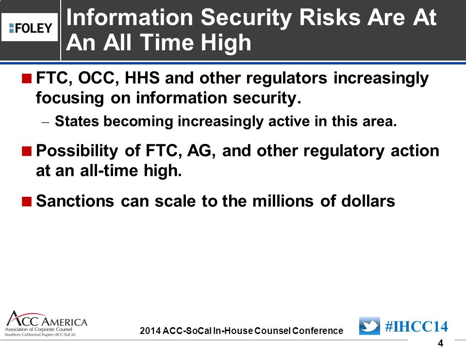 090701_4 4 #IHCC14 2014 ACC-SoCal In-House Counsel Conference  FTC, OCC, HHS and other regulators increasingly focusing on information security. – St