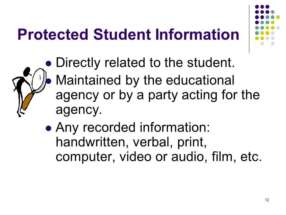 12 Protected Student Information Directly related to the student. Maintained by the educational agency or by a party acting for the agency. Any record