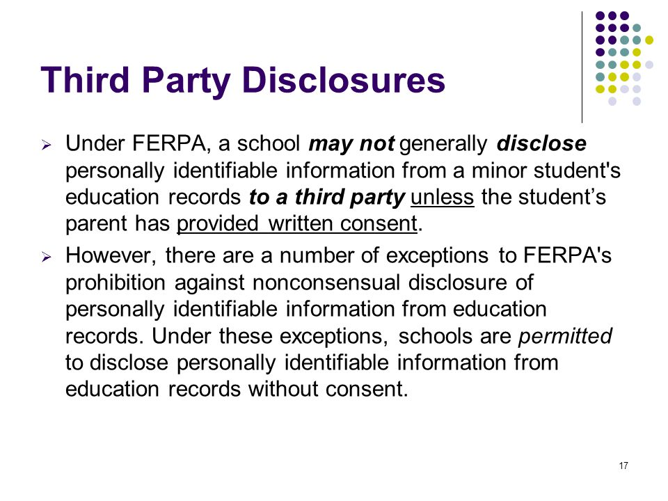 Third Party Disclosures  Under FERPA, a school may not generally disclose personally identifiable information from a minor student's education record