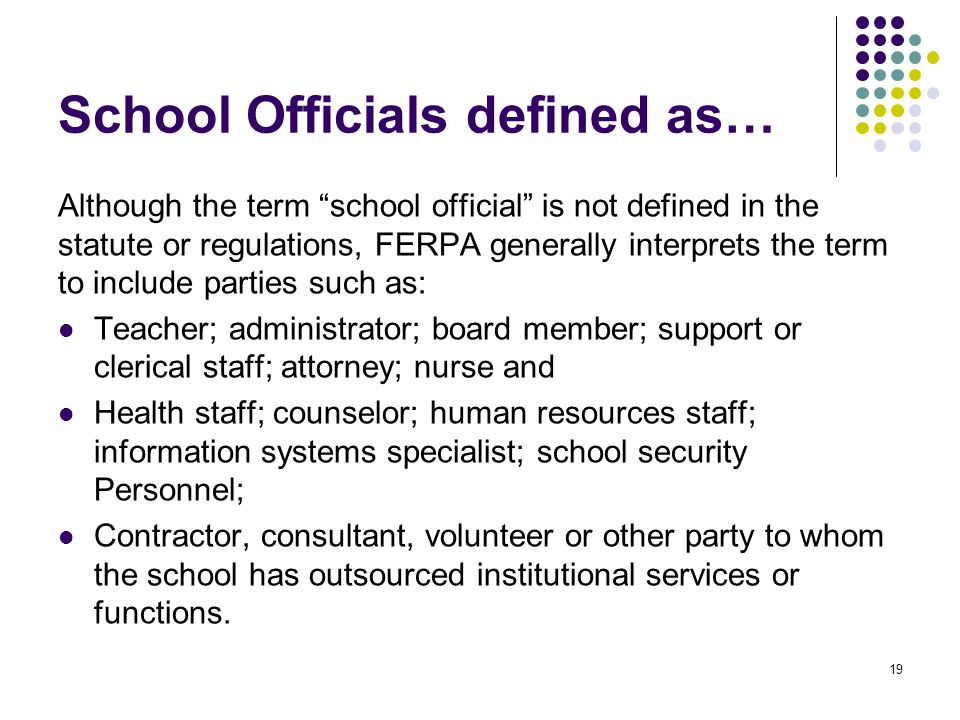 "School Officials defined as… Although the term ""school official"" is not defined in the statute or regulations, FERPA generally interprets the term to"