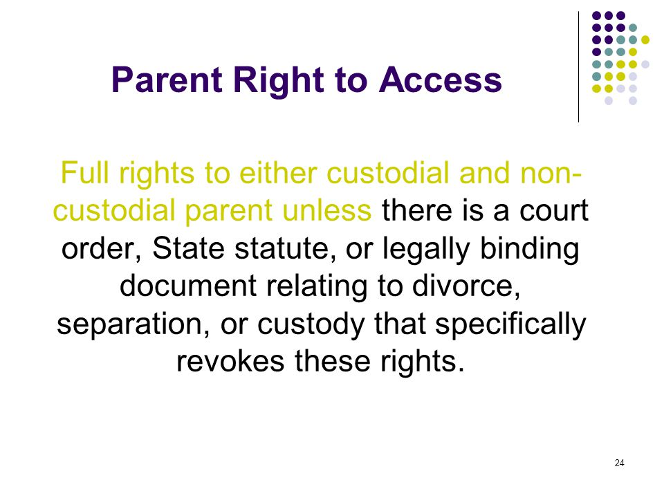 24 Parent Right to Access Full rights to either custodial and non- custodial parent unless there is a court order, State statute, or legally binding d