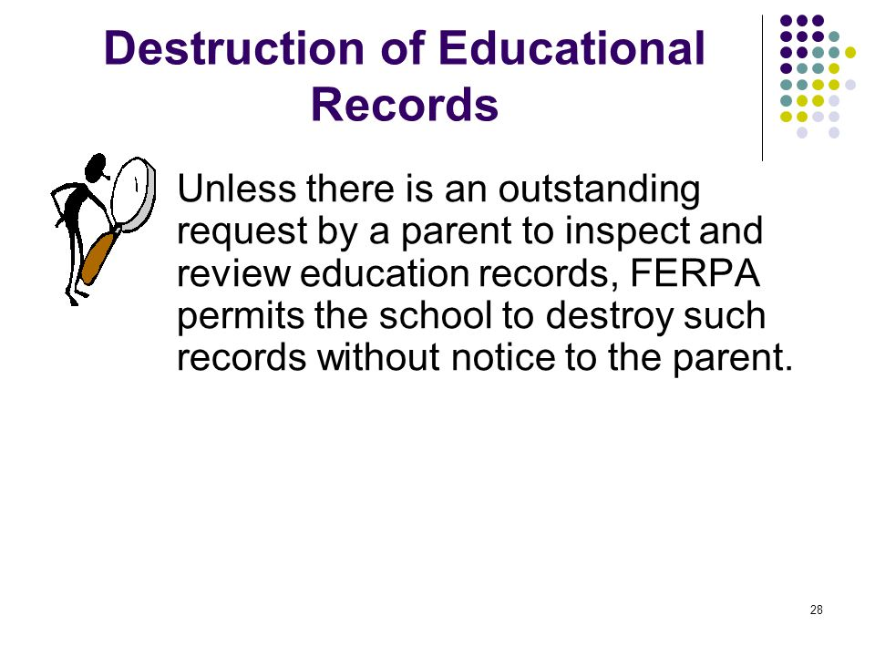 28 Destruction of Educational Records Unless there is an outstanding request by a parent to inspect and review education records, FERPA permits the sc