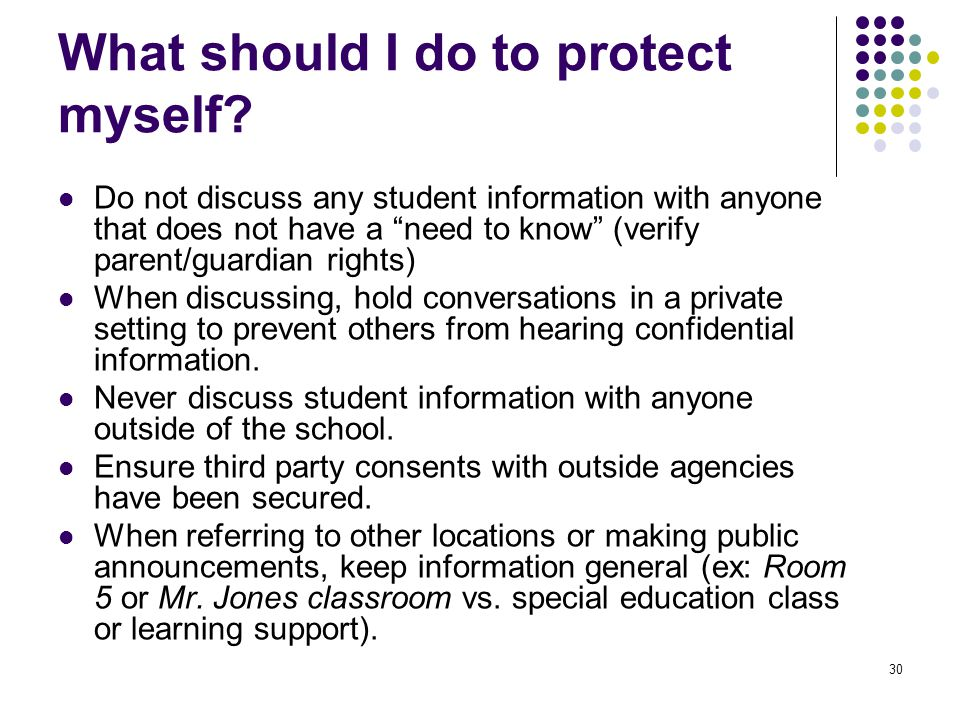 "30 What should I do to protect myself? Do not discuss any student information with anyone that does not have a ""need to know"" (verify parent/guardian"