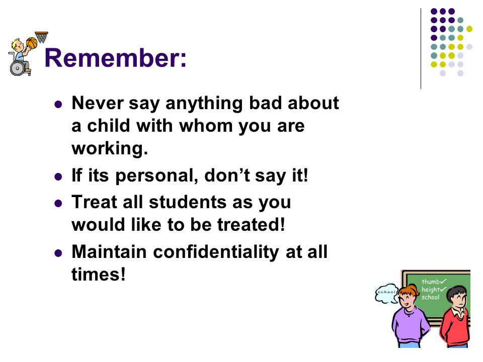 31 Remember: Never say anything bad about a child with whom you are working. If its personal, don't say it! Treat all students as you would like to be