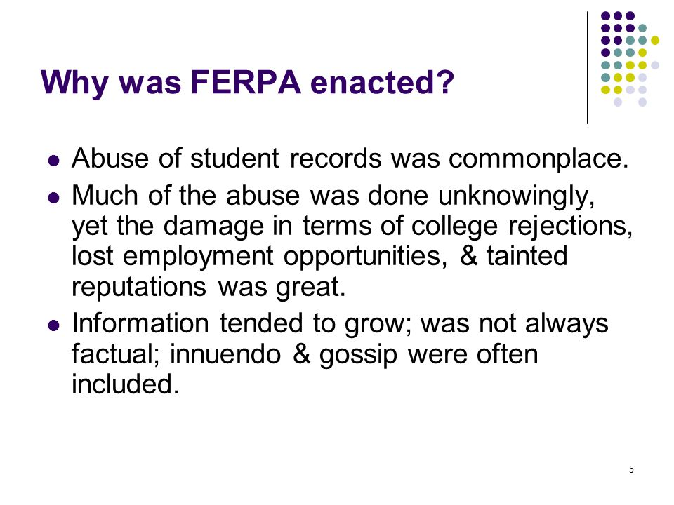 5 Why was FERPA enacted? Abuse of student records was commonplace. Much of the abuse was done unknowingly, yet the damage in terms of college rejectio