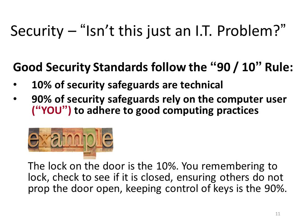 11 Good Security Standards follow the 90 / 10 Rule: 10% of security safeguards are technical 90% of security safeguards rely on the computer user ( YOU ) to adhere to good computing practices The lock on the door is the 10%.