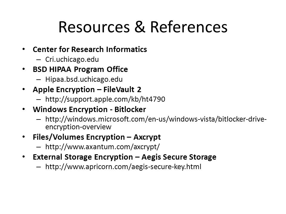 Resources & References Center for Research Informatics – Cri.uchicago.edu BSD HIPAA Program Office – Hipaa.bsd.uchicago.edu Apple Encryption – FileVault 2 – http://support.apple.com/kb/ht4790 Windows Encryption - Bitlocker – http://windows.microsoft.com/en-us/windows-vista/bitlocker-drive- encryption-overview Files/Volumes Encryption – Axcrypt – http://www.axantum.com/axcrypt/ External Storage Encryption – Aegis Secure Storage – http://www.apricorn.com/aegis-secure-key.html