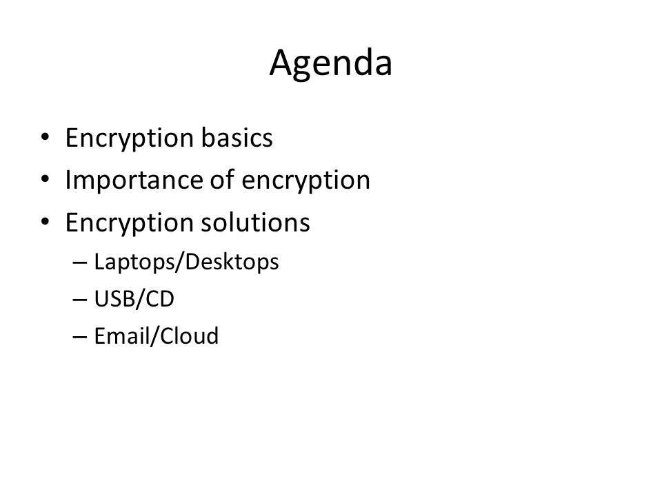 Agenda Encryption basics Importance of encryption Encryption solutions – Laptops/Desktops – USB/CD – Email/Cloud