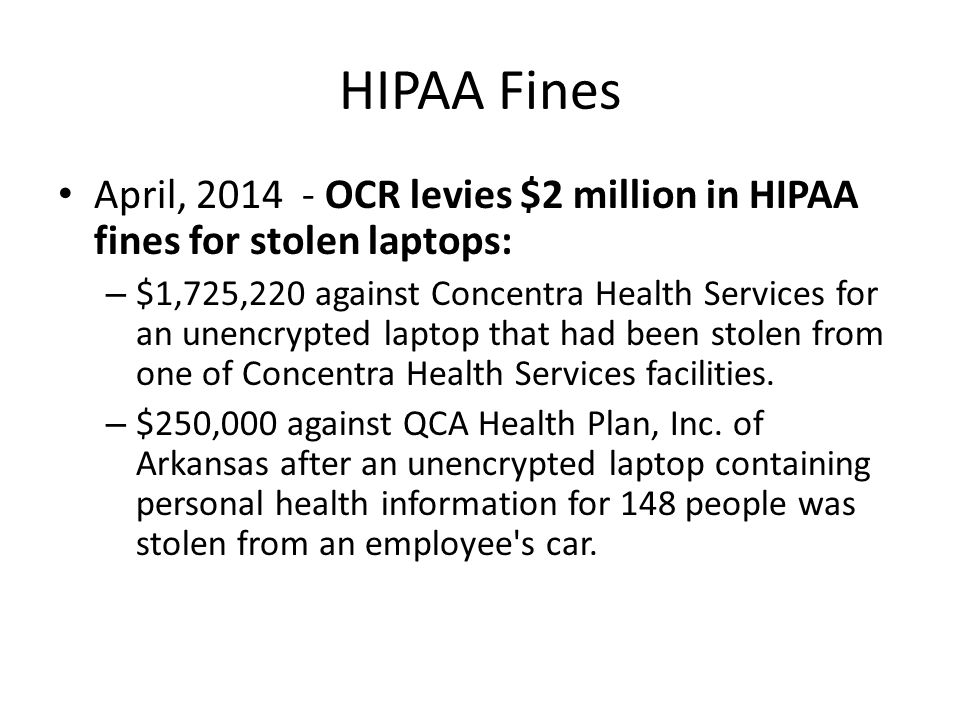 HIPAA Fines April, 2014 - OCR levies $2 million in HIPAA fines for stolen laptops: – $1,725,220 against Concentra Health Services for an unencrypted laptop that had been stolen from one of Concentra Health Services facilities.