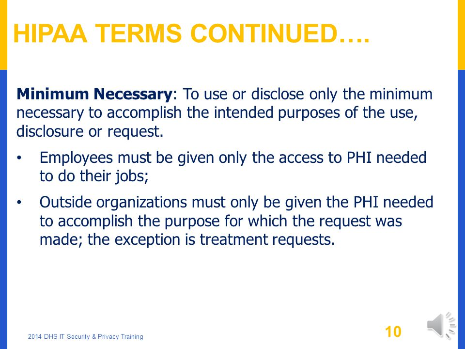 HIPAA TERMS CONTINUED….. Use: When you review or use PHI within your division -- for example: for internal audits, training, customer service, quality