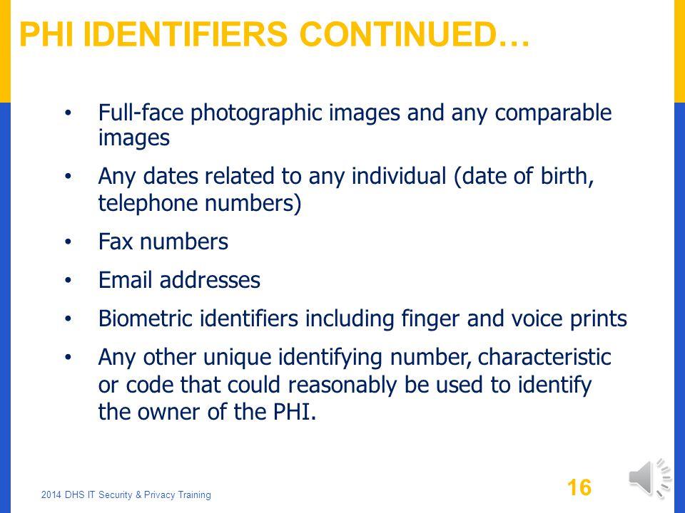 PHI IDENTIFIERS Names Medical Record Numbers Social Security Numbers Account Numbers License/Certification numbers Vehicle Identifiers/Serial numbers/