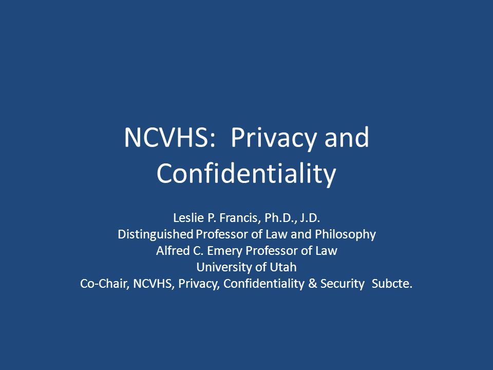 NCVHS: Privacy and Confidentiality Leslie P.Francis, Ph.D., J.D.