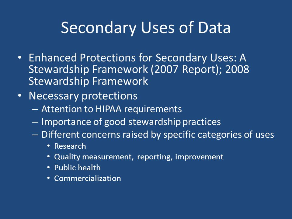 Secondary Uses of Data Enhanced Protections for Secondary Uses: A Stewardship Framework (2007 Report); 2008 Stewardship Framework Necessary protections – Attention to HIPAA requirements – Importance of good stewardship practices – Different concerns raised by specific categories of uses Research Quality measurement, reporting, improvement Public health Commercialization