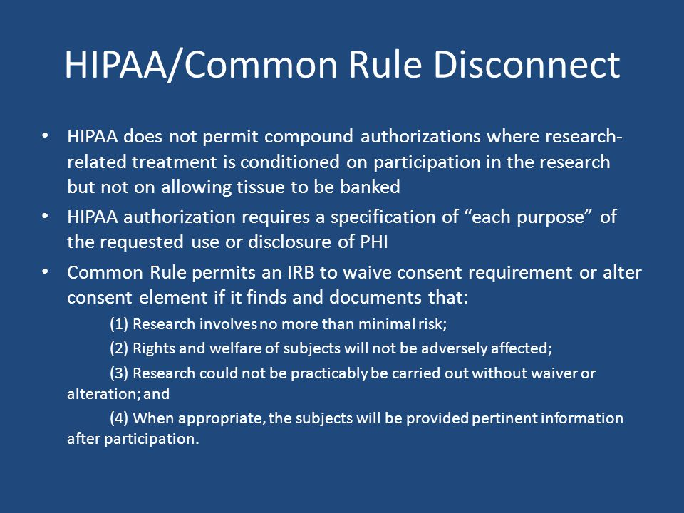 HIPAA/Common Rule Disconnect HIPAA does not permit compound authorizations where research- related treatment is conditioned on participation in the research but not on allowing tissue to be banked HIPAA authorization requires a specification of each purpose of the requested use or disclosure of PHI Common Rule permits an IRB to waive consent requirement or alter consent element if it finds and documents that: (1) Research involves no more than minimal risk; (2) Rights and welfare of subjects will not be adversely affected; (3) Research could not be practicably be carried out without waiver or alteration; and (4) When appropriate, the subjects will be provided pertinent information after participation.