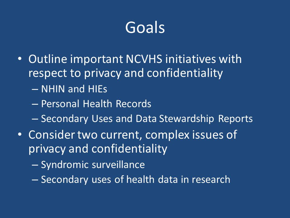 Goals Outline important NCVHS initiatives with respect to privacy and confidentiality – NHIN and HIEs – Personal Health Records – Secondary Uses and Data Stewardship Reports Consider two current, complex issues of privacy and confidentiality – Syndromic surveillance – Secondary uses of health data in research