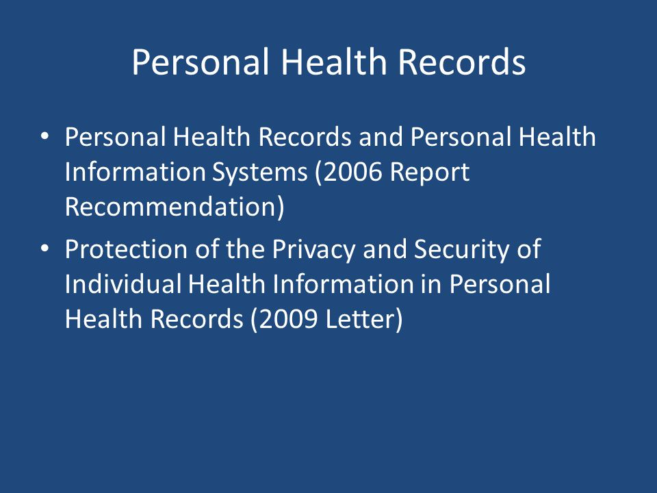 Personal Health Records Personal Health Records and Personal Health Information Systems (2006 Report Recommendation) Protection of the Privacy and Security of Individual Health Information in Personal Health Records (2009 Letter)