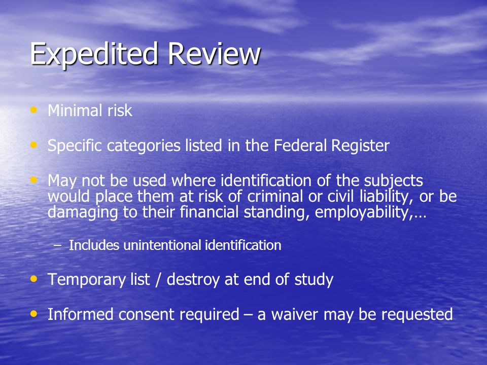 Expedited Review Minimal risk Specific categories listed in the Federal Register May not be used where identification of the subjects would place them at risk of criminal or civil liability, or be damaging to their financial standing, employability,… – –Includes unintentional identification Temporary list / destroy at end of study Informed consent required – a waiver may be requested