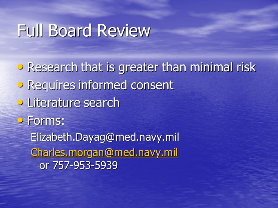 Full Board Review Research that is greater than minimal risk Research that is greater than minimal risk Requires informed consent Requires informed consent Literature search Literature search Forms: Forms:Elizabeth.Dayag@med.navy.mil Charles.morgan@med.navy.mil Charles.morgan@med.navy.mil or 757-953-5939 Charles.morgan@med.navy.mil