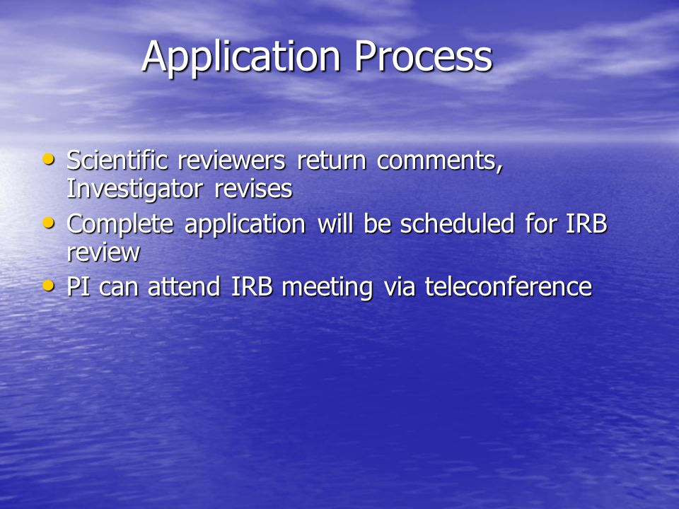 Application Process Scientific reviewers return comments, Investigator revises Scientific reviewers return comments, Investigator revises Complete application will be scheduled for IRB review Complete application will be scheduled for IRB review PI can attend IRB meeting via teleconference PI can attend IRB meeting via teleconference