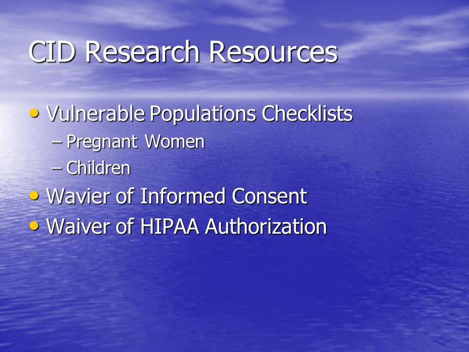 CID Research Resources Vulnerable Populations Checklists Vulnerable Populations Checklists –Pregnant Women –Children Wavier of Informed Consent Wavier of Informed Consent Waiver of HIPAA Authorization Waiver of HIPAA Authorization