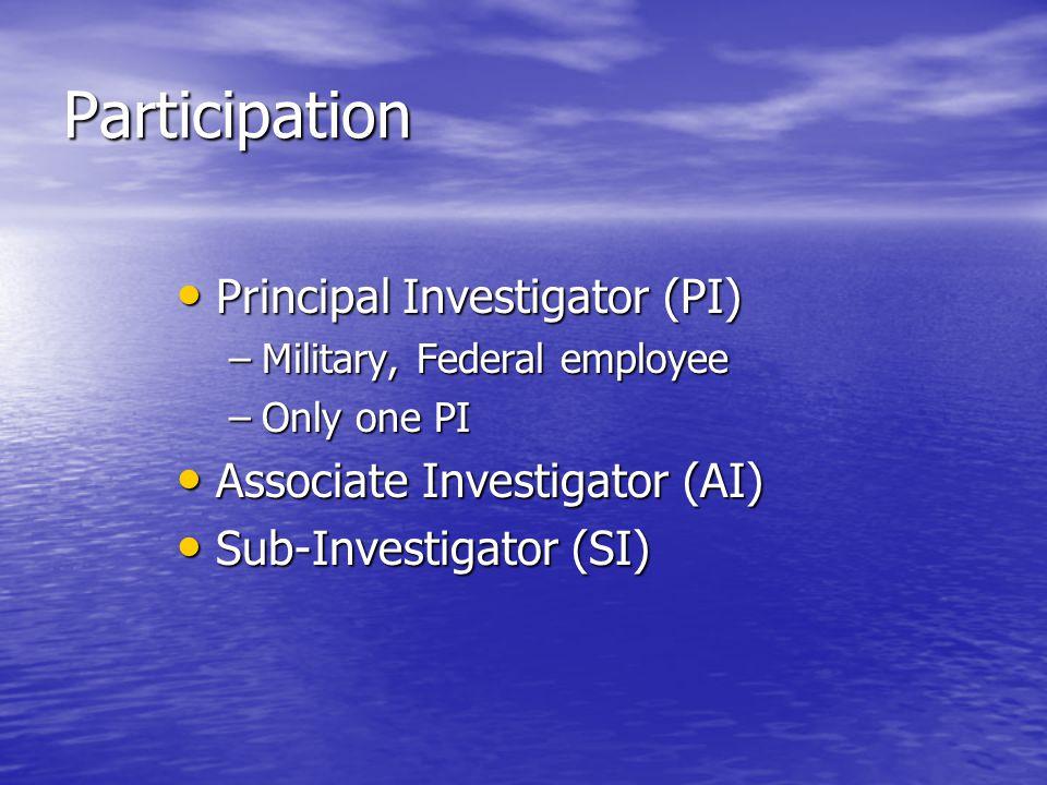 Participation Principal Investigator (PI) Principal Investigator (PI) –Military, Federal employee –Only one PI Associate Investigator (AI) Associate Investigator (AI) Sub-Investigator (SI) Sub-Investigator (SI)