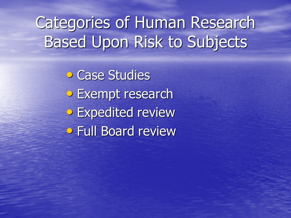 Categories of Human Research Based Upon Risk to Subjects Case Studies Case Studies Exempt research Exempt research Expedited review Expedited review Full Board review Full Board review