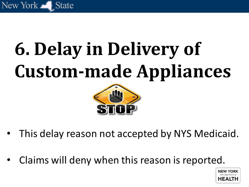 6. Delay in Delivery of Custom-made Appliances This delay reason not accepted by NYS Medicaid. Claims will deny when this reason is reported.