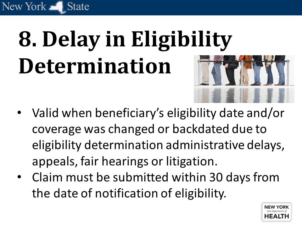 8. Delay in Eligibility Determination Valid when beneficiary's eligibility date and/or coverage was changed or backdated due to eligibility determinat