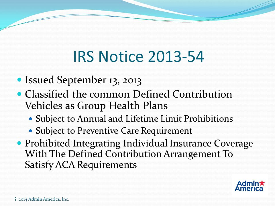 IRS Notice 2013-54 Issued September 13, 2013 Classified the common Defined Contribution Vehicles as Group Health Plans Subject to Annual and Lifetime Limit Prohibitions Subject to Preventive Care Requirement Prohibited Integrating Individual Insurance Coverage With The Defined Contribution Arrangement To Satisfy ACA Requirements © 2014 Admin America, Inc.