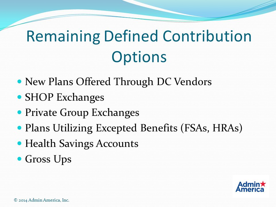 Remaining Defined Contribution Options New Plans Offered Through DC Vendors SHOP Exchanges Private Group Exchanges Plans Utilizing Excepted Benefits (FSAs, HRAs) Health Savings Accounts Gross Ups © 2014 Admin America, Inc.