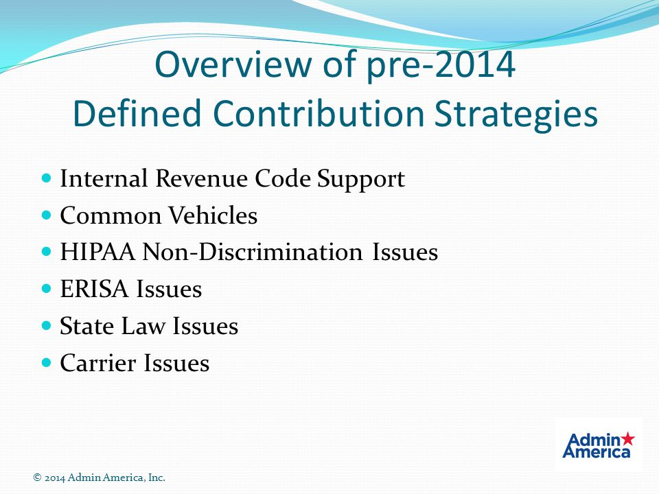 Overview of pre-2014 Defined Contribution Strategies Internal Revenue Code Support Common Vehicles HIPAA Non-Discrimination Issues ERISA Issues State