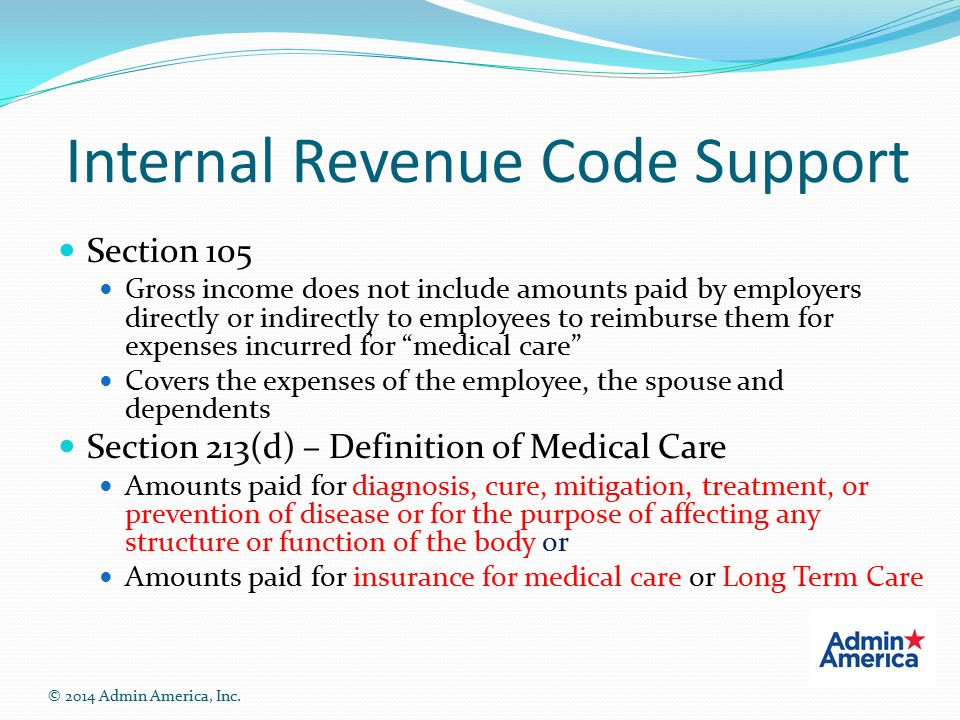 Internal Revenue Code Support Section 105 Gross income does not include amounts paid by employers directly or indirectly to employees to reimburse them for expenses incurred for medical care Covers the expenses of the employee, the spouse and dependents Section 213(d) – Definition of Medical Care Amounts paid for diagnosis, cure, mitigation, treatment, or prevention of disease or for the purpose of affecting any structure or function of the body or Amounts paid for insurance for medical care or Long Term Care © 2014 Admin America, Inc.