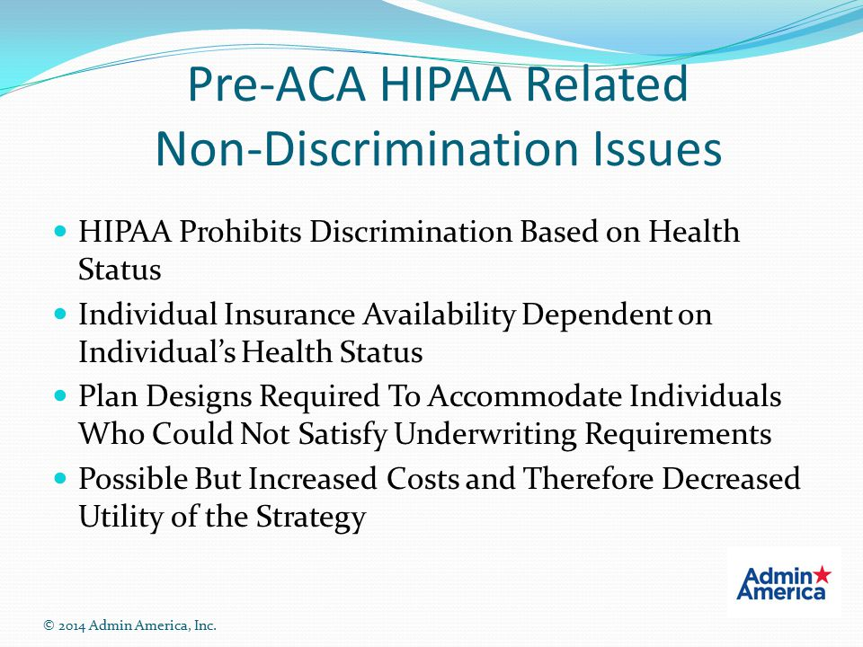 Pre-ACA HIPAA Related Non-Discrimination Issues HIPAA Prohibits Discrimination Based on Health Status Individual Insurance Availability Dependent on Individual's Health Status Plan Designs Required To Accommodate Individuals Who Could Not Satisfy Underwriting Requirements Possible But Increased Costs and Therefore Decreased Utility of the Strategy © 2014 Admin America, Inc.