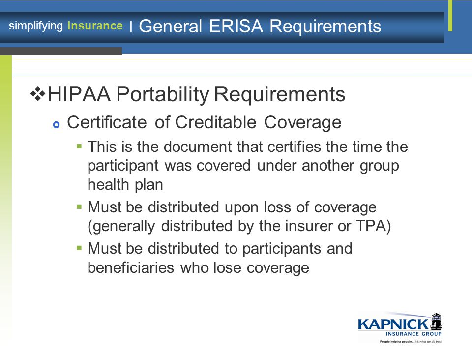 simplifying Insurance | General ERISA Requirements  HIPAA Portability Requirements  Certificate of Creditable Coverage  This is the document that certifies the time the participant was covered under another group health plan  Must be distributed upon loss of coverage (generally distributed by the insurer or TPA)  Must be distributed to participants and beneficiaries who lose coverage