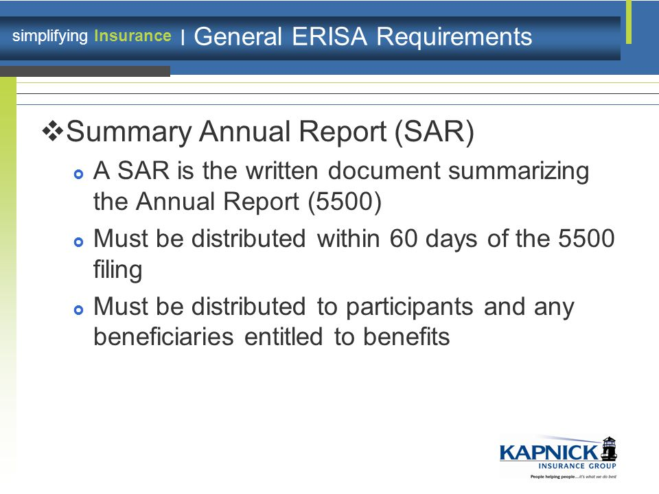 simplifying Insurance | General ERISA Requirements  Summary Annual Report (SAR)  A SAR is the written document summarizing the Annual Report (5500)  Must be distributed within 60 days of the 5500 filing  Must be distributed to participants and any beneficiaries entitled to benefits