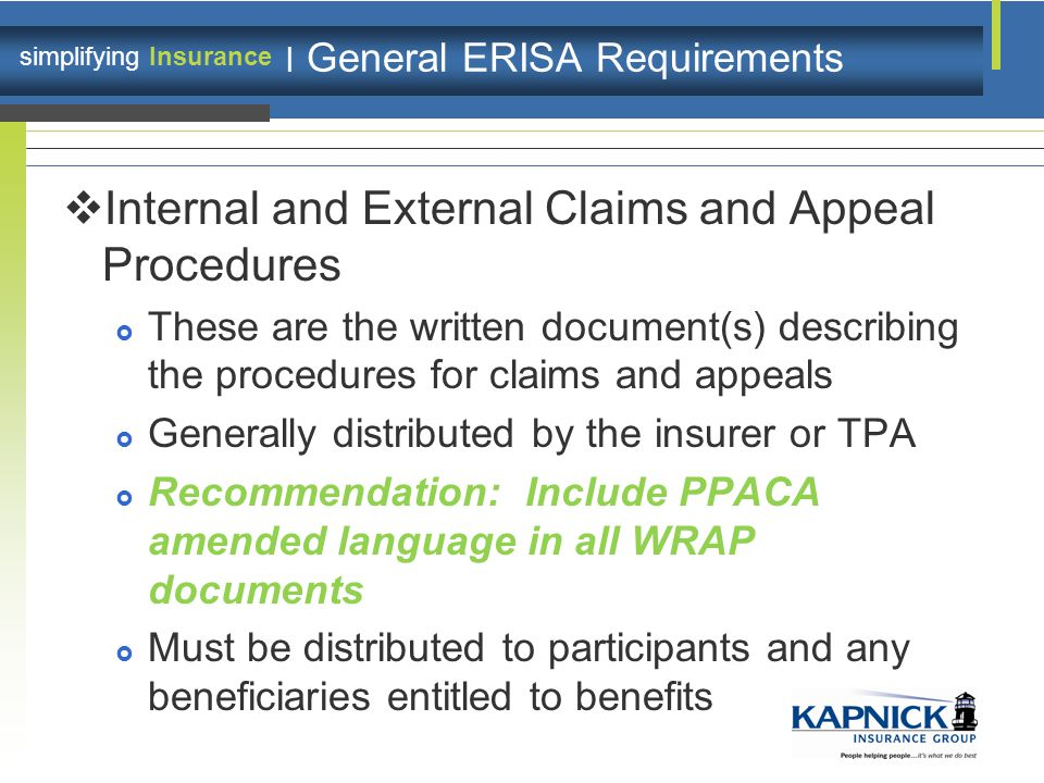 simplifying Insurance | General ERISA Requirements  Internal and External Claims and Appeal Procedures  These are the written document(s) describing the procedures for claims and appeals  Generally distributed by the insurer or TPA  Recommendation: Include PPACA amended language in all WRAP documents  Must be distributed to participants and any beneficiaries entitled to benefits