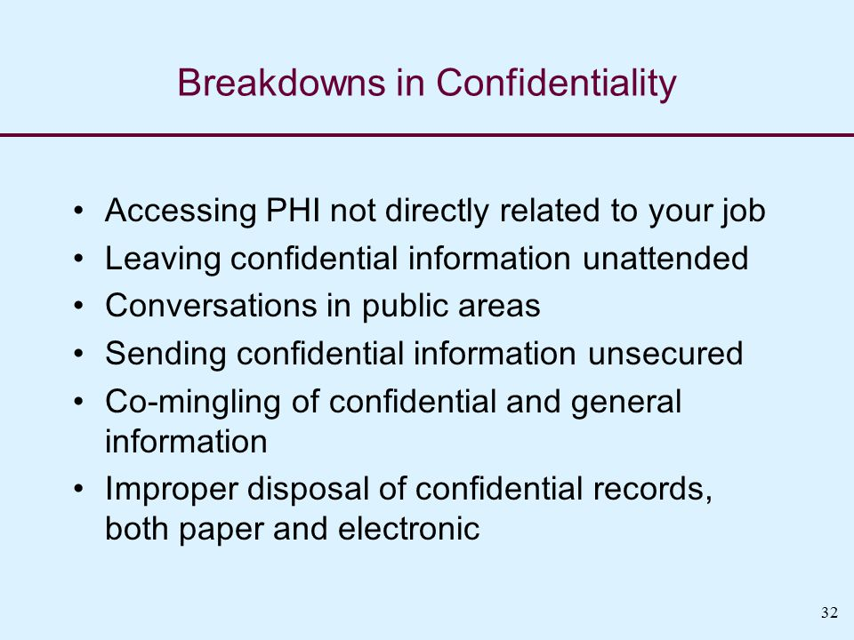 32 Breakdowns in Confidentiality Accessing PHI not directly related to your job Leaving confidential information unattended Conversations in public areas Sending confidential information unsecured Co-mingling of confidential and general information Improper disposal of confidential records, both paper and electronic