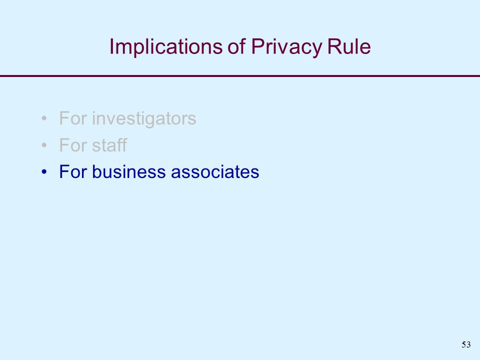 53 Implications of Privacy Rule For investigators For staff For business associates