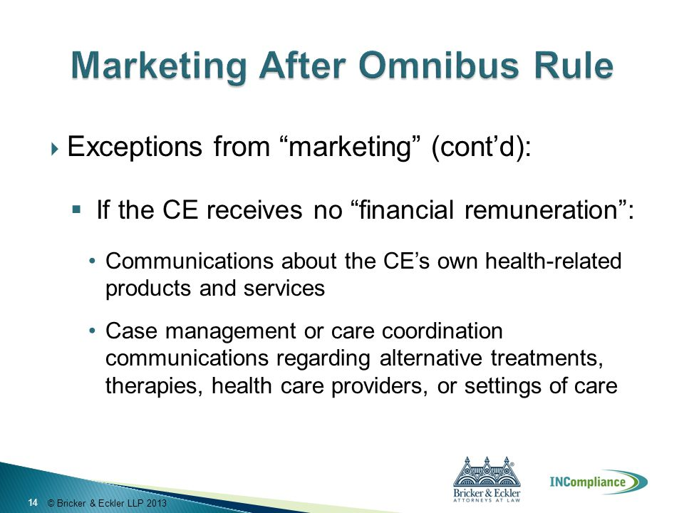 """© Bricker & Eckler LLP 2013  Exceptions from """"marketing"""" (cont'd):  If the CE receives no """"financial remuneration"""": Communications about the CE's ow"""