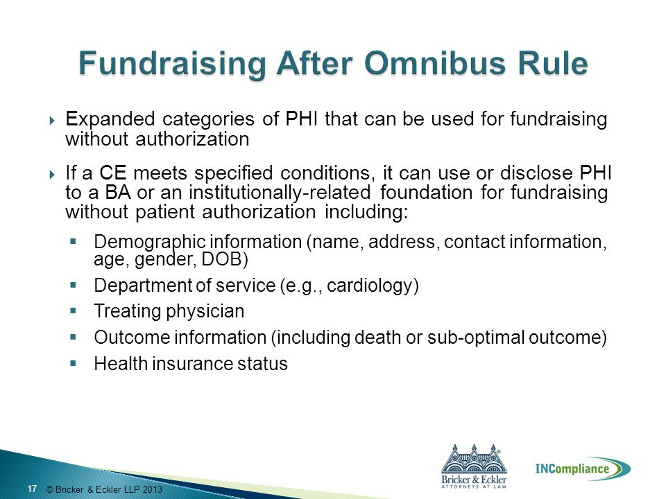 © Bricker & Eckler LLP 2013  Expanded categories of PHI that can be used for fundraising without authorization  If a CE meets specified conditions, it can use or disclose PHI to a BA or an institutionally-related foundation for fundraising without patient authorization including:  Demographic information (name, address, contact information, age, gender, DOB)  Department of service (e.g., cardiology)  Treating physician  Outcome information (including death or sub-optimal outcome)  Health insurance status 17