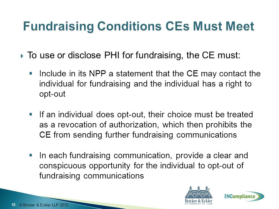© Bricker & Eckler LLP 2013  To use or disclose PHI for fundraising, the CE must:  Include in its NPP a statement that the CE may contact the indivi