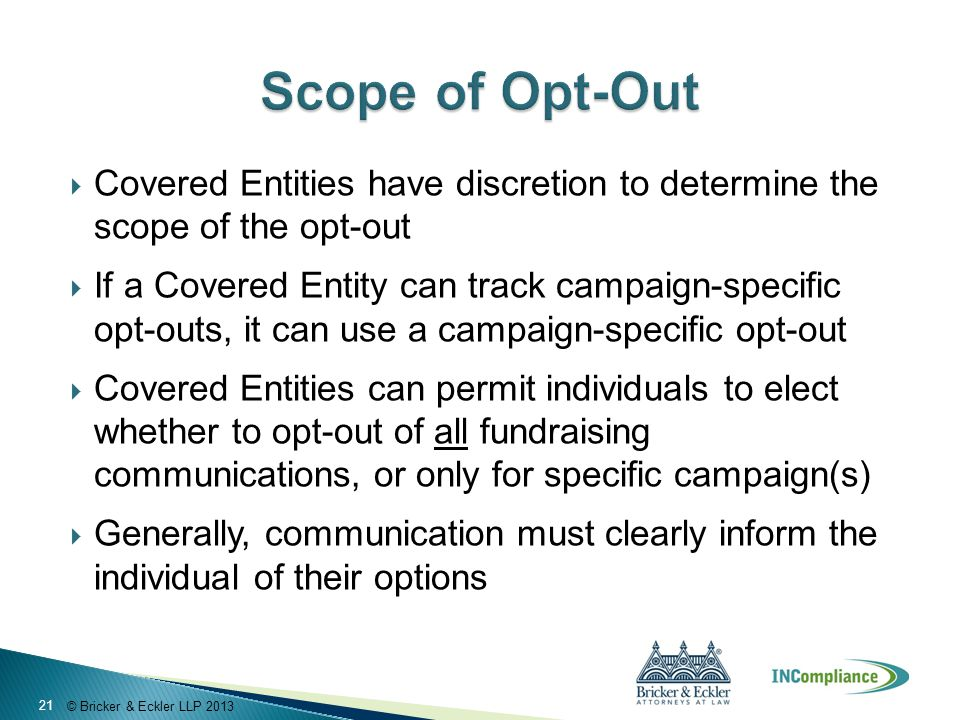 © Bricker & Eckler LLP 2013  Covered Entities have discretion to determine the scope of the opt-out  If a Covered Entity can track campaign-specific