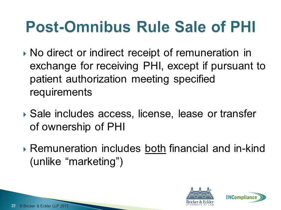 © Bricker & Eckler LLP 2013  No direct or indirect receipt of remuneration in exchange for receiving PHI, except if pursuant to patient authorization
