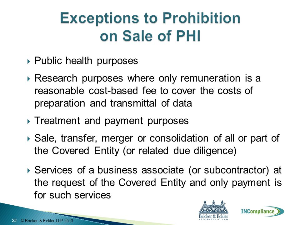 © Bricker & Eckler LLP 2013  Public health purposes  Research purposes where only remuneration is a reasonable cost-based fee to cover the costs of preparation and transmittal of data  Treatment and payment purposes  Sale, transfer, merger or consolidation of all or part of the Covered Entity (or related due diligence)  Services of a business associate (or subcontractor) at the request of the Covered Entity and only payment is for such services 23