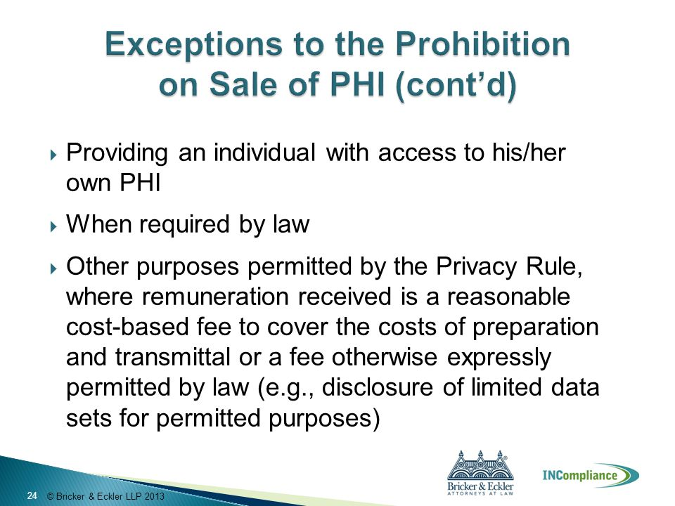 © Bricker & Eckler LLP 2013  Providing an individual with access to his/her own PHI  When required by law  Other purposes permitted by the Privacy Rule, where remuneration received is a reasonable cost-based fee to cover the costs of preparation and transmittal or a fee otherwise expressly permitted by law (e.g., disclosure of limited data sets for permitted purposes) 24