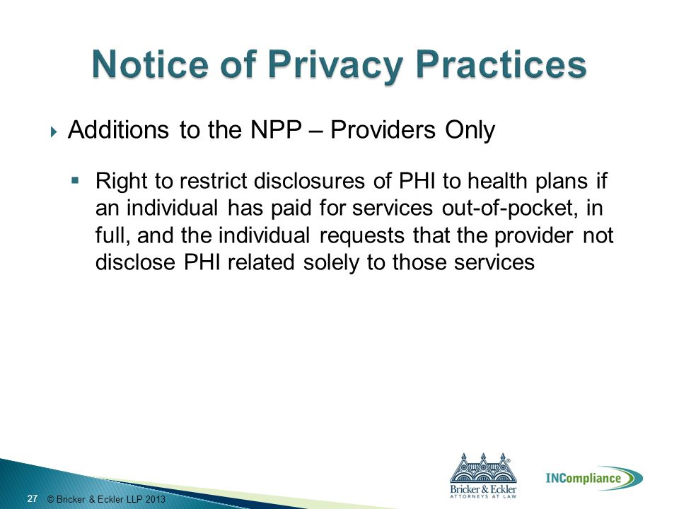 © Bricker & Eckler LLP 2013  Additions to the NPP – Providers Only  Right to restrict disclosures of PHI to health plans if an individual has paid for services out-of-pocket, in full, and the individual requests that the provider not disclose PHI related solely to those services 27