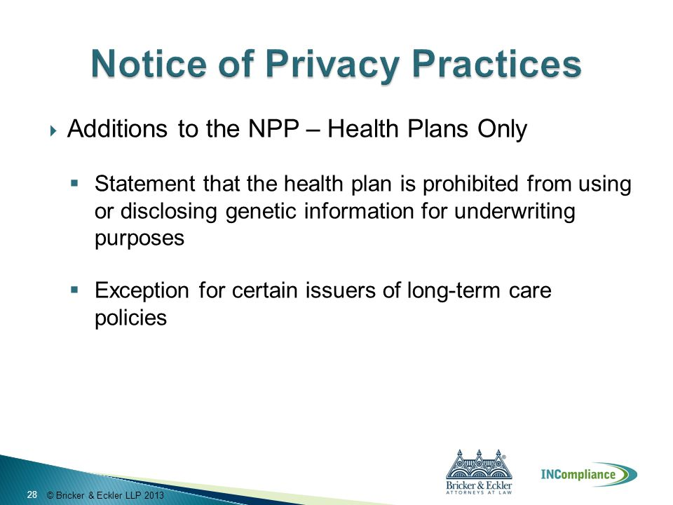 © Bricker & Eckler LLP 2013  Additions to the NPP – Health Plans Only  Statement that the health plan is prohibited from using or disclosing genetic information for underwriting purposes  Exception for certain issuers of long-term care policies 28